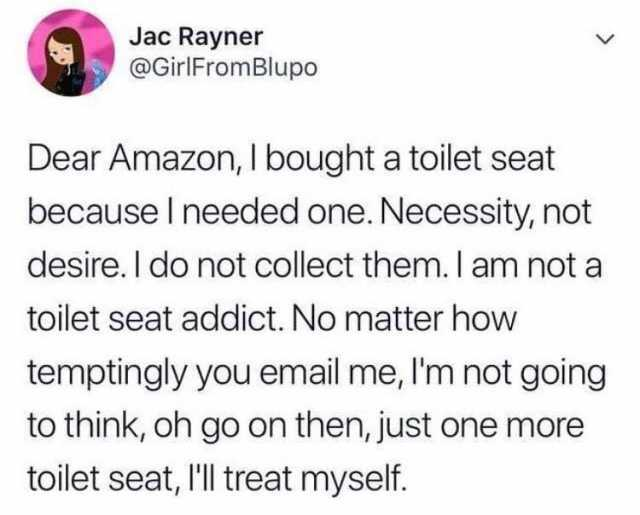 jac-rayner-atgirlfromblupo-dear-amazon-i-bought-a-toilet-seat-because-i-needed-one-necessity-not-desire-i-do-not-collect-them-i-am-not-a-toilet-seat-addict-no-matter-how-temptingly-you-email-me-im-not-going-to-think-oh-go-on-th-